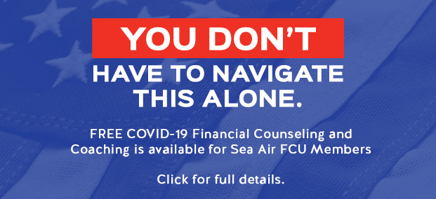YOU DON'T HAVE TO NAVIGATE THIS ALONE. FREE COVID-19 Financial Counseling and Coaching is available for Sea Air FCU Members