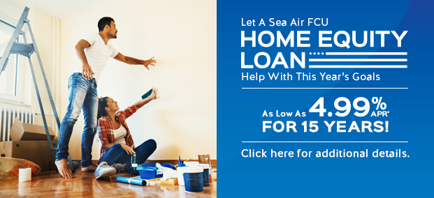 Let a Sea Air FCU HOME EQUITY LOAN help you with this year's goals. As low as 4.99%APR* for 15 years! Click for details.