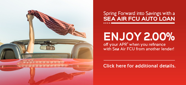 Spring Forward into Savings with a Sea Air FCU Auto Loan - Enjoy 2.00% off your APR* when you refinance with Sea Air FCU from another lender! Click for details.